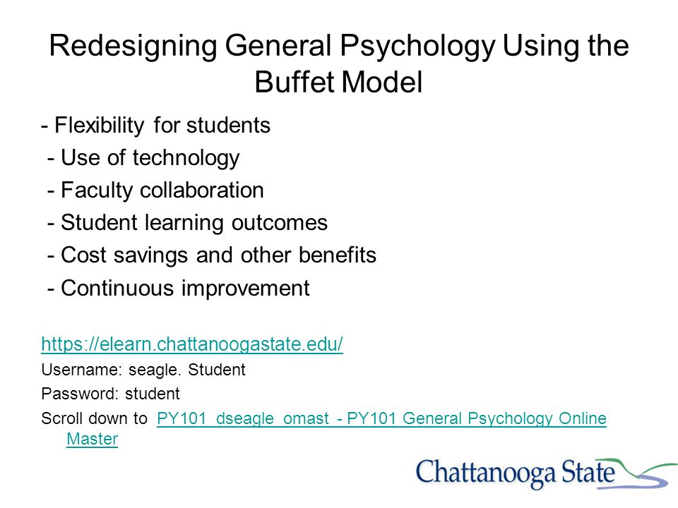 Redesigning General Psychology Using the Buffet Model - Flexibility for students - Use of technology - Faculty collaboration - Student learning outcomes - Cost savings and other benefits - Continuous improvement https://elearn.chattanoogastate.edu/ Username: seagle.