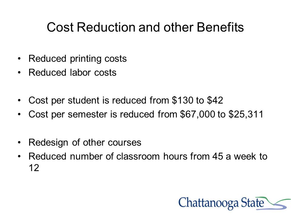 Cost Reduction and other Benefits Reduced printing costs Reduced labor costs Cost per student is reduced from $130 to $42 Cost per semester is reduced from $67,000 to $25,311 Redesign of other courses Reduced number of classroom hours from 45 a week to 12