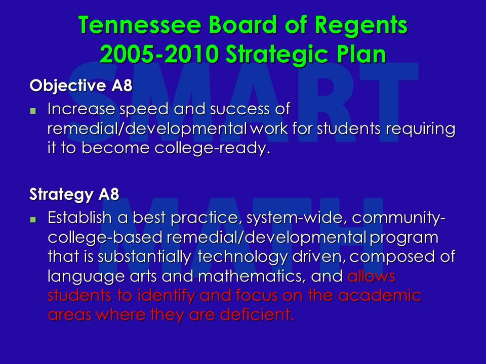 Tennessee Board of Regents 2005-2010 Strategic Plan Objective A8 Increase speed and success of remedial/developmental work for students requiring it to become college-ready.