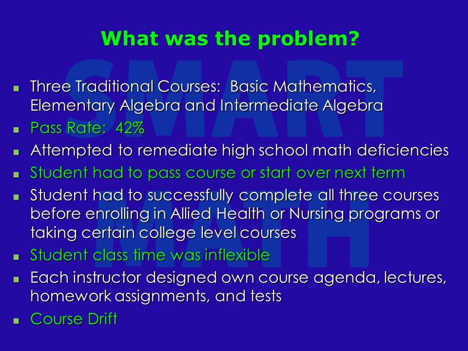 Three Traditional Courses: Basic Mathematics, Elementary Algebra and Intermediate Algebra Three Traditional Courses: Basic Mathematics, Elementary Algebra and Intermediate Algebra Pass Rate: 42% Pass Rate: 42% Attempted to remediate high school math deficiencies Attempted to remediate high school math deficiencies Student had to pass course or start over next term Student had to pass course or start over next term Student had to successfully complete all three courses before enrolling in Allied Health or Nursing programs or taking certain college level courses Student had to successfully complete all three courses before enrolling in Allied Health or Nursing programs or taking certain college level courses Student class time was inflexible Student class time was inflexible Each instructor designed own course agenda, lectures, homework assignments, and tests Each instructor designed own course agenda, lectures, homework assignments, and tests Course Drift Course Drift What was the problem