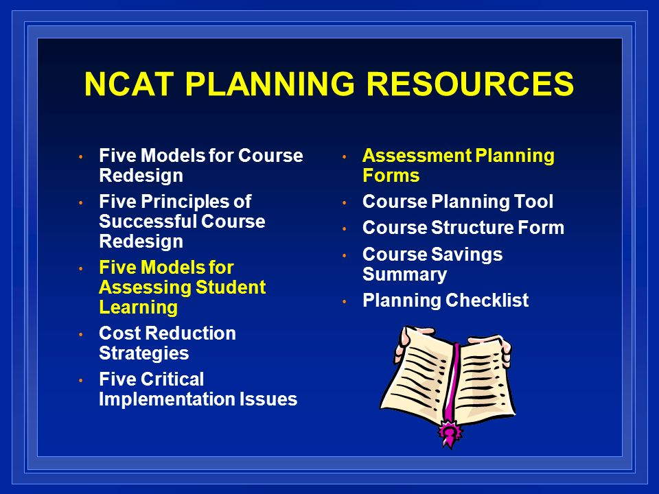 NCAT PLANNING RESOURCES Five Models for Course Redesign Five Principles of Successful Course Redesign Five Models for Assessing Student Learning Cost Reduction Strategies Five Critical Implementation Issues Assessment Planning Forms Course Planning Tool Course Structure Form Course Savings Summary Planning Checklist