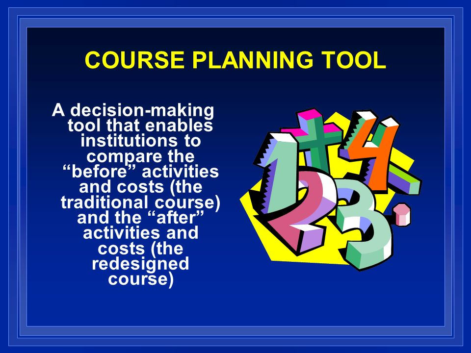COURSE PLANNING TOOL A decision-making tool that enables institutions to compare the before activities and costs (the traditional course) and the after activities and costs (the redesigned course)