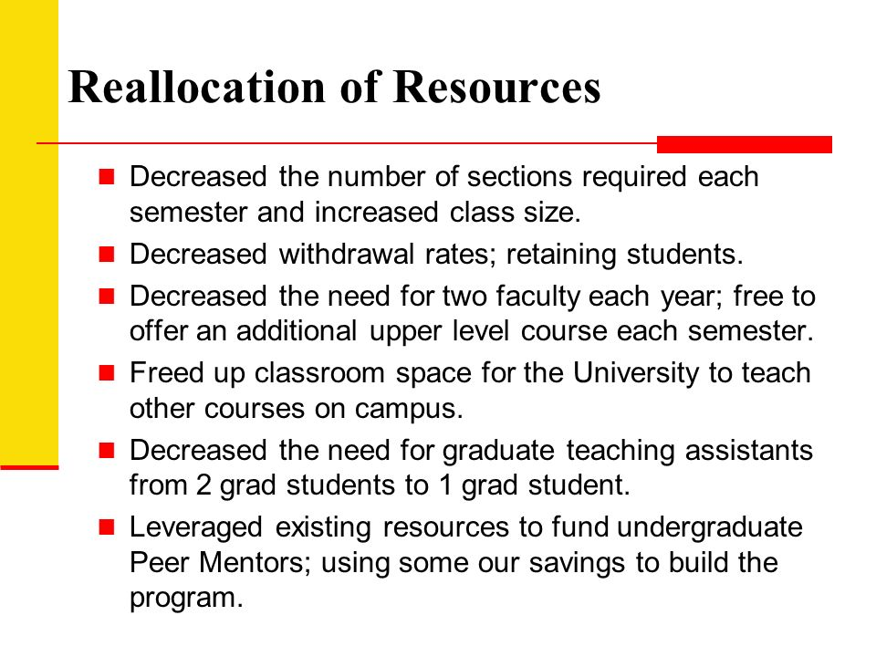 Reallocation of Resources Decreased the number of sections required each semester and increased class size.
