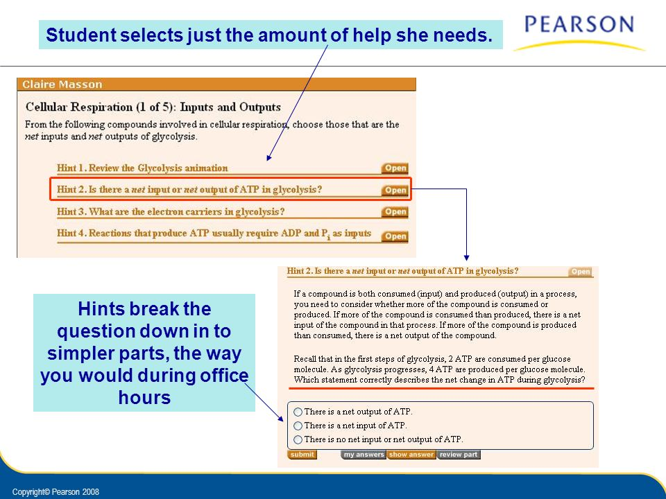 Copyright© Pearson 2008 Student selects just the amount of help she needs. Hints break the question down in to simpler parts, the way you would during