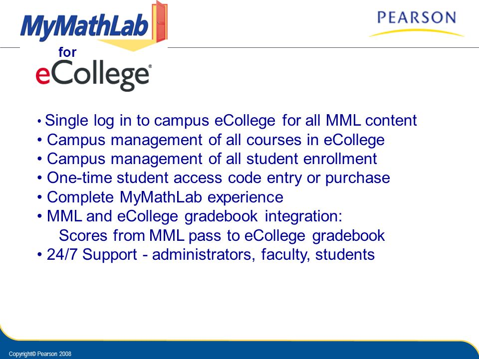 Copyright© Pearson 2008 Single log in to campus eCollege for all MML content Campus management of all courses in eCollege Campus management of all stu