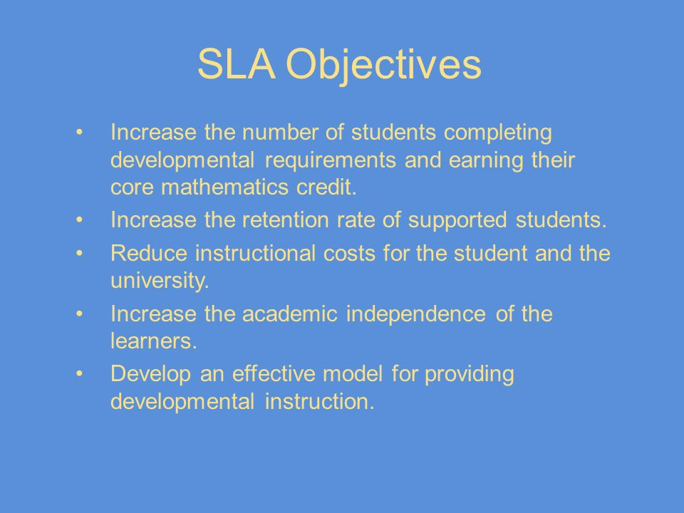 SLA Objectives Increase the number of students completing developmental requirements and earning their core mathematics credit. Increase the retention