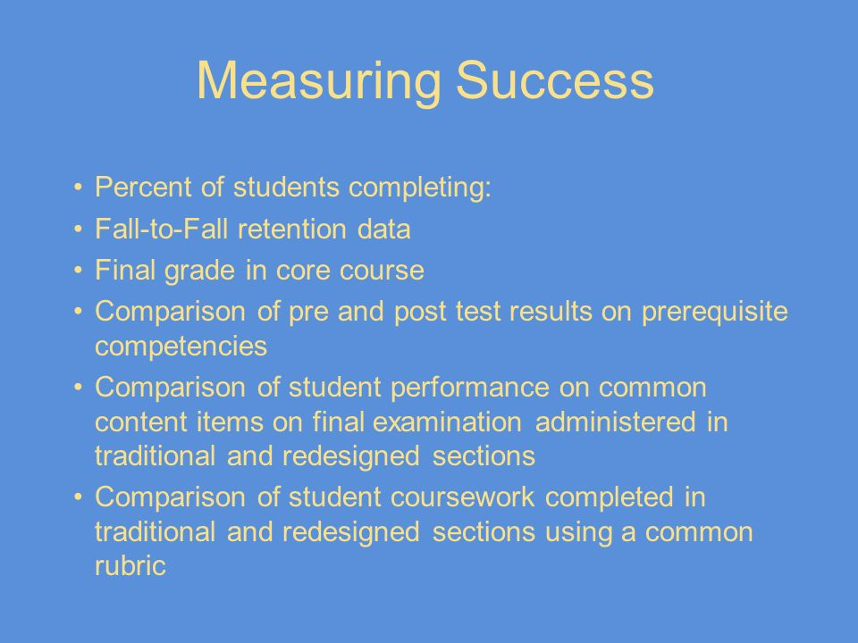 Measuring Success Percent of students completing: Fall-to-Fall retention data Final grade in core course Comparison of pre and post test results on pr
