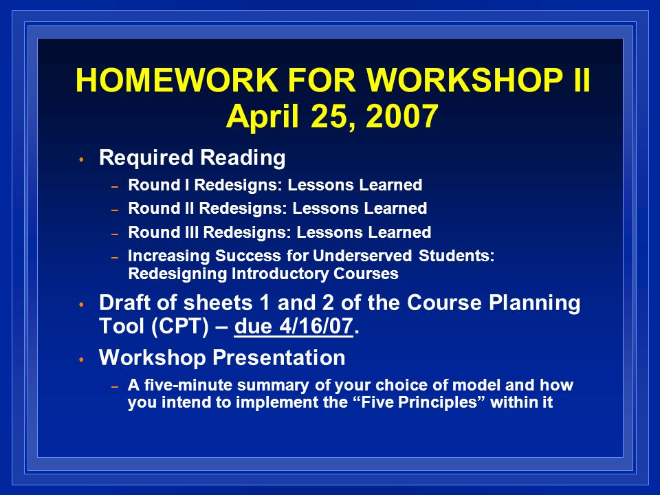 HOMEWORK FOR WORKSHOP II April 25, 2007 Required Reading – Round I Redesigns: Lessons Learned – Round II Redesigns: Lessons Learned – Round III Redesigns: Lessons Learned – Increasing Success for Underserved Students: Redesigning Introductory Courses Draft of sheets 1 and 2 of the Course Planning Tool (CPT) – due 4/16/07.