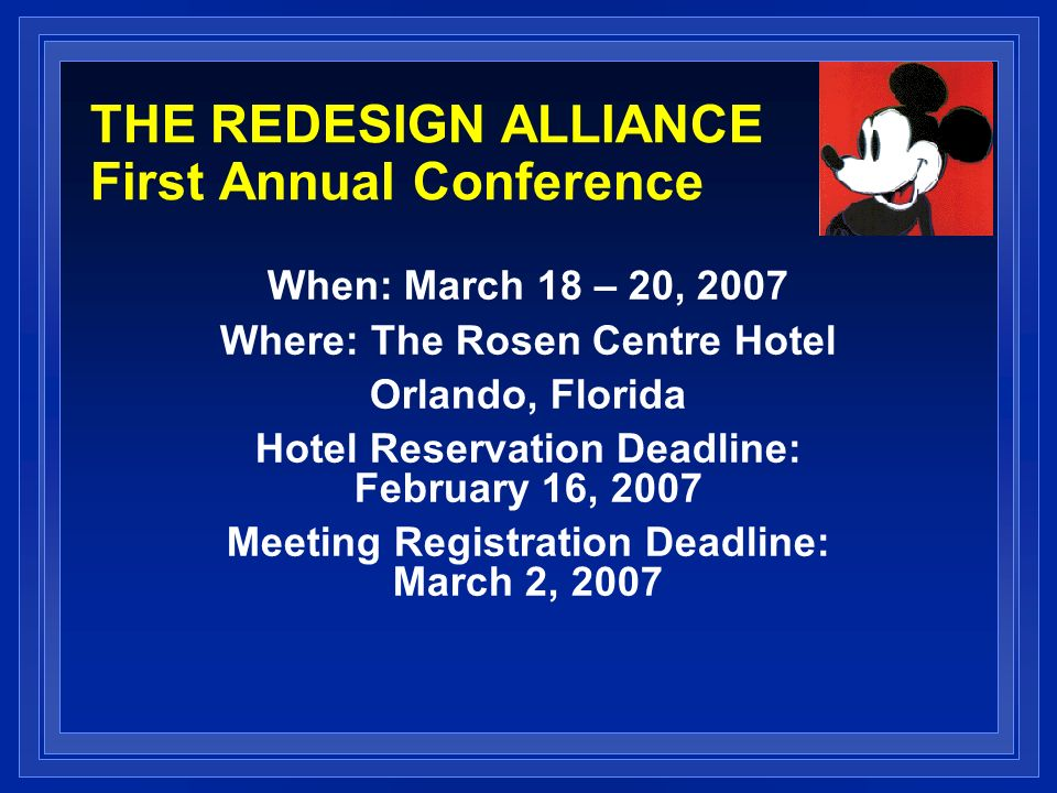 THE REDESIGN ALLIANCE First Annual Conference When: March 18 – 20, 2007 Where: The Rosen Centre Hotel Orlando, Florida Hotel Reservation Deadline: February 16, 2007 Meeting Registration Deadline: March 2, 2007
