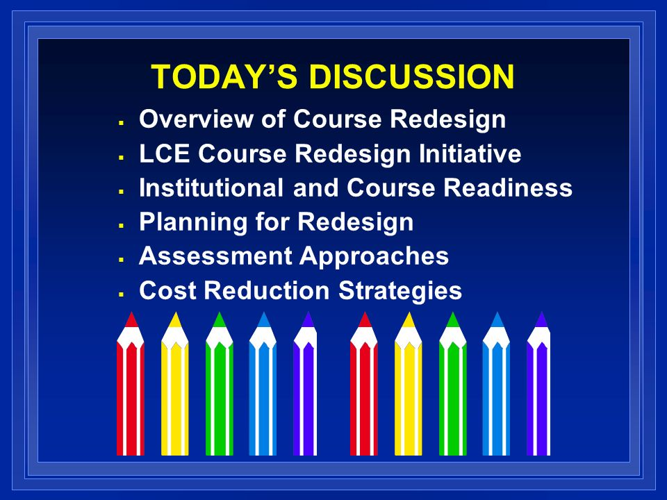 TODAYS DISCUSSION Overview of Course Redesign LCE Course Redesign Initiative Institutional and Course Readiness Planning for Redesign Assessment Approaches Cost Reduction Strategies