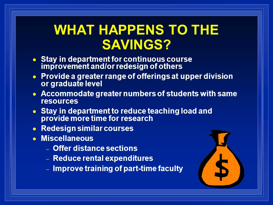 WHAT HAPPENS TO THE SAVINGS? Stay in department for continuous course improvement and/or redesign of others Provide a greater range of offerings at up