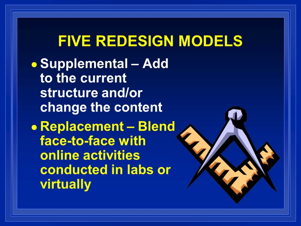 FIVE REDESIGN MODELS Supplemental – Add to the current structure and/or change the content Replacement – Blend face-to-face with online activities con