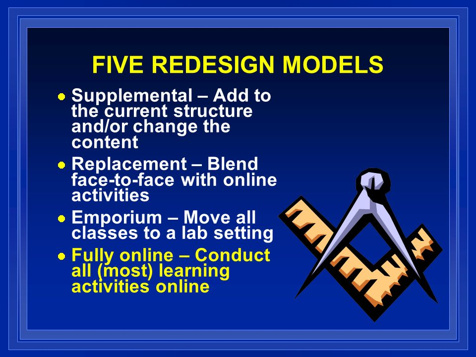 FIVE REDESIGN MODELS Supplemental – Add to the current structure and/or change the content Replacement – Blend face-to-face with online activities Emporium – Move all classes to a lab setting Fully online – Conduct all (most) learning activities online