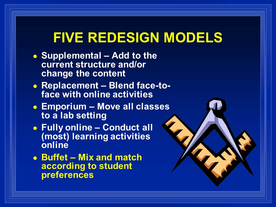 FIVE REDESIGN MODELS Supplemental – Add to the current structure and/or change the content Replacement – Blend face-to- face with online activities Emporium – Move all classes to a lab setting Fully online – Conduct all (most) learning activities online Buffet – Mix and match according to student preferences