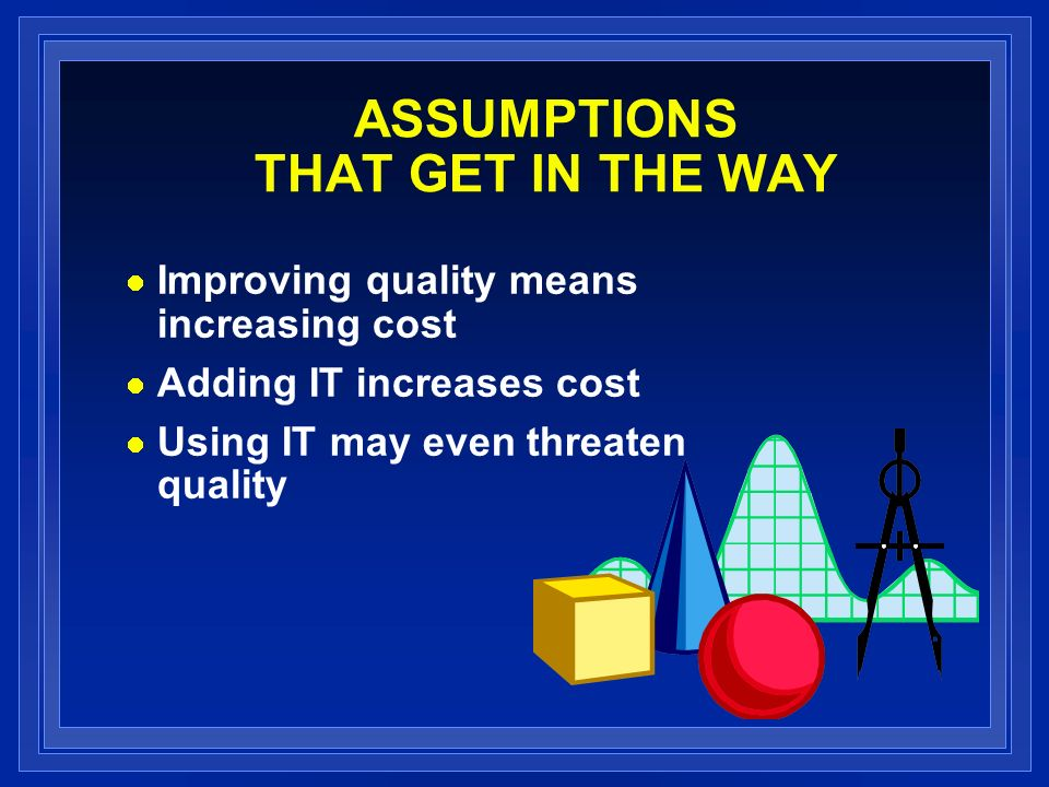 ASSUMPTIONS THAT GET IN THE WAY Improving quality means increasing cost Adding IT increases cost Using IT may even threaten quality