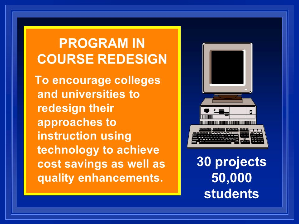 PROGRAM IN COURSE REDESIGN To encourage colleges and universities to redesign their approaches to instruction using technology to achieve cost savings