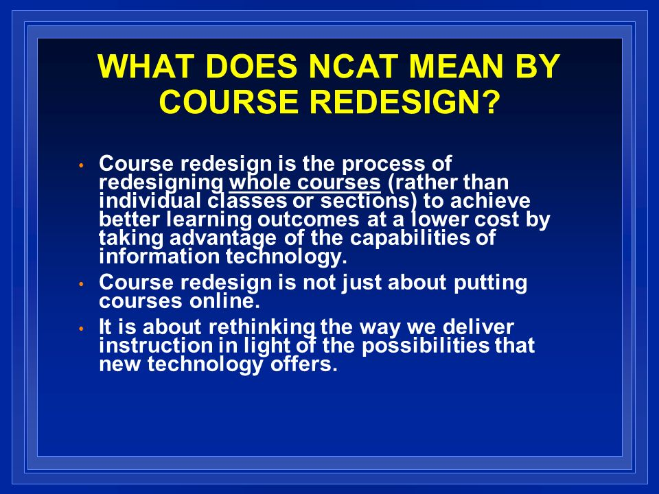 WHAT DOES NCAT MEAN BY COURSE REDESIGN? Course redesign is the process of redesigning whole courses (rather than individual classes or sections) to ac