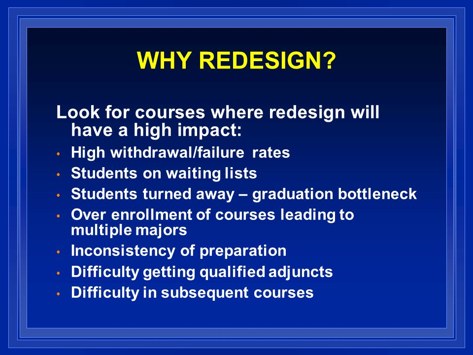 WHY REDESIGN? Look for courses where redesign will have a high impact: High withdrawal/failure rates Students on waiting lists Students turned away –
