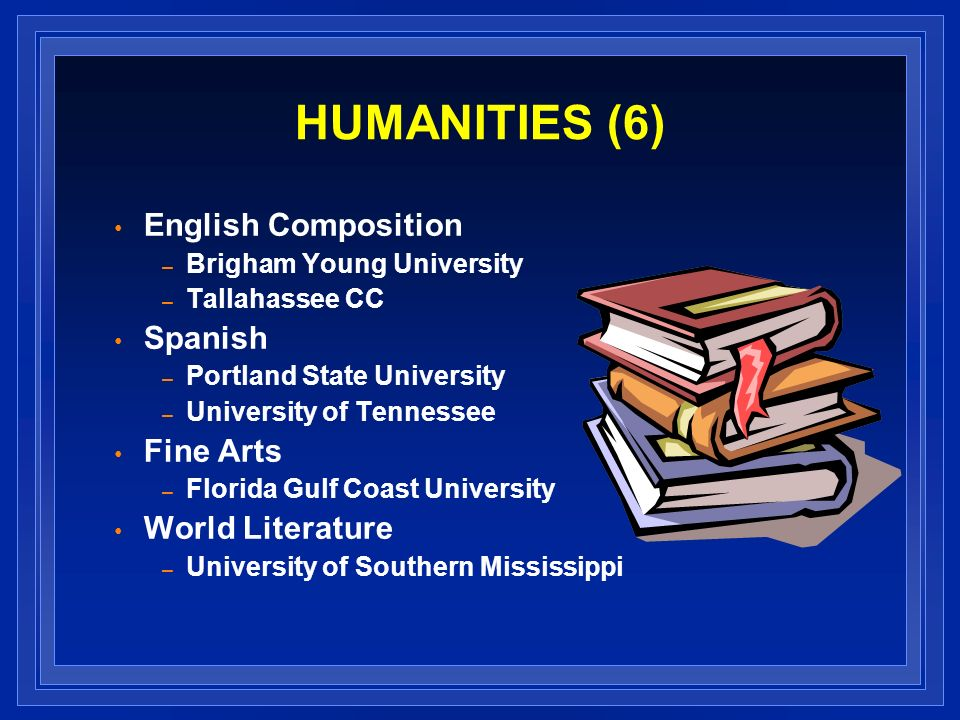 HUMANITIES (6) English Composition – Brigham Young University – Tallahassee CC Spanish – Portland State University – University of Tennessee Fine Arts