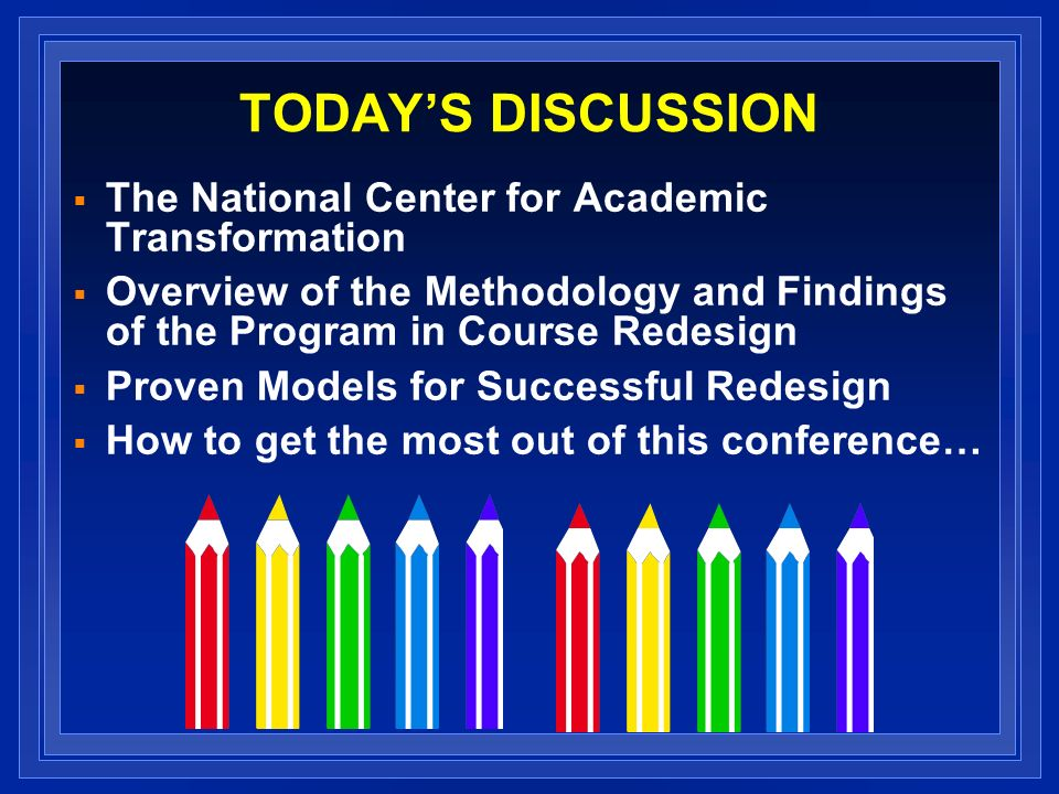 TODAYS DISCUSSION The National Center for Academic Transformation Overview of the Methodology and Findings of the Program in Course Redesign Proven Mo