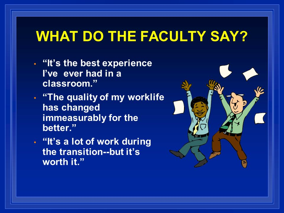 WHAT DO THE FACULTY SAY? Its the best experience Ive ever had in a classroom. The quality of my worklife has changed immeasurably for the better. Its