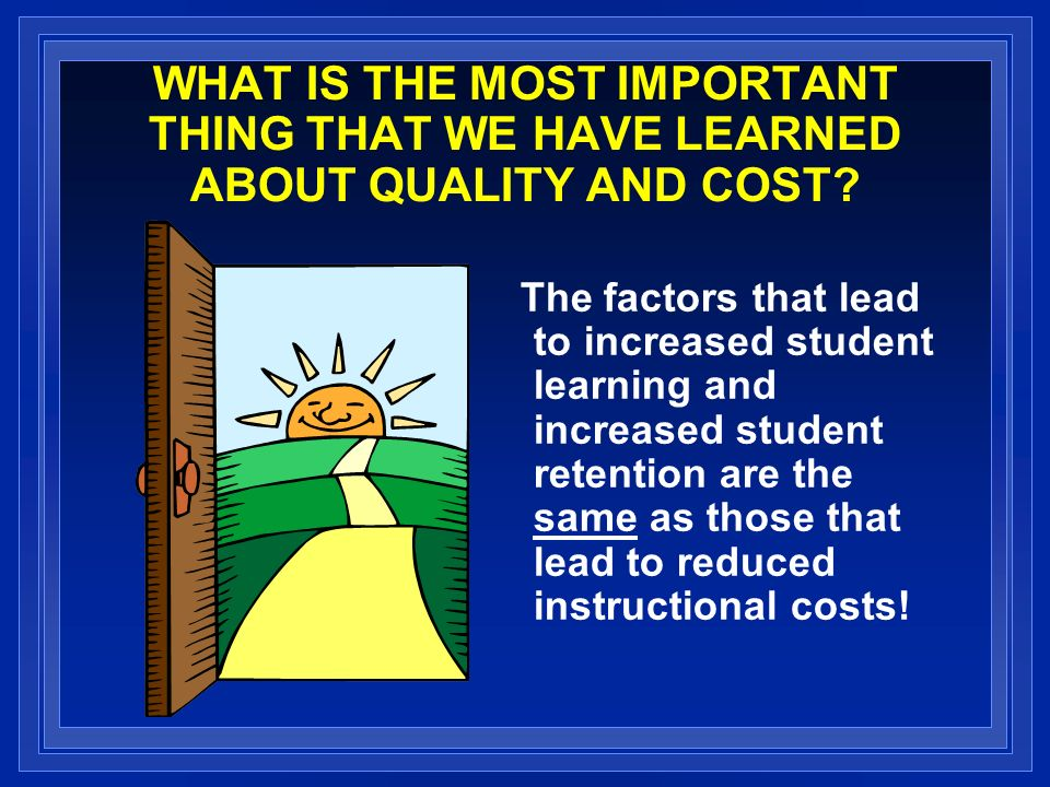 WHAT IS THE MOST IMPORTANT THING THAT WE HAVE LEARNED ABOUT QUALITY AND COST.