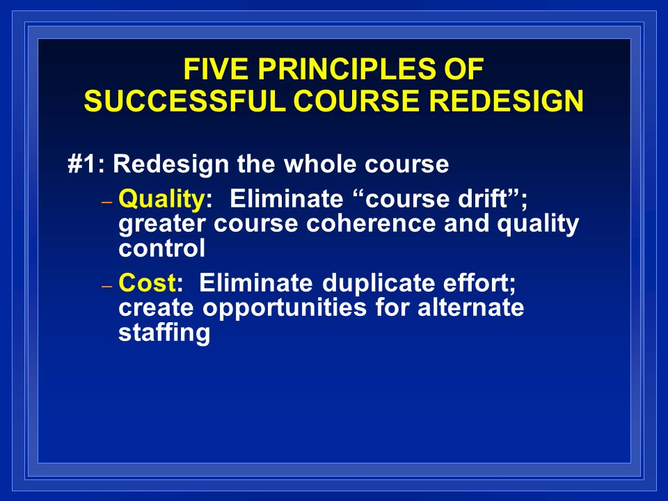 FIVE PRINCIPLES OF SUCCESSFUL COURSE REDESIGN #1: Redesign the whole course – Quality: Eliminate course drift; greater course coherence and quality control – Cost: Eliminate duplicate effort; create opportunities for alternate staffing