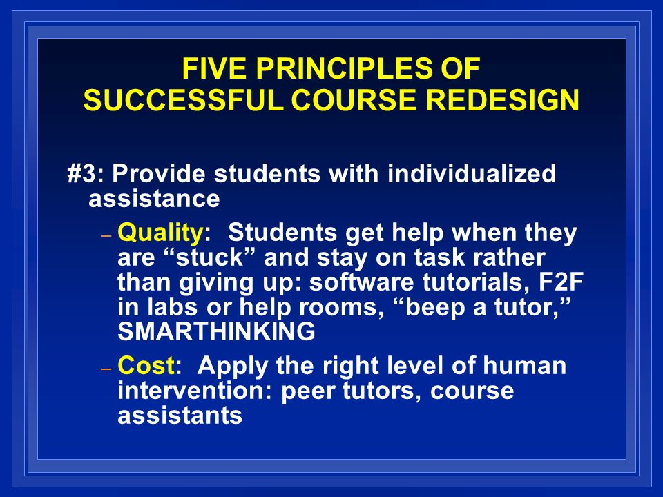 FIVE PRINCIPLES OF SUCCESSFUL COURSE REDESIGN #3: Provide students with individualized assistance – Quality: Students get help when they are stuck and stay on task rather than giving up: software tutorials, F2F in labs or help rooms, beep a tutor, SMARTHINKING – Cost: Apply the right level of human intervention: peer tutors, course assistants