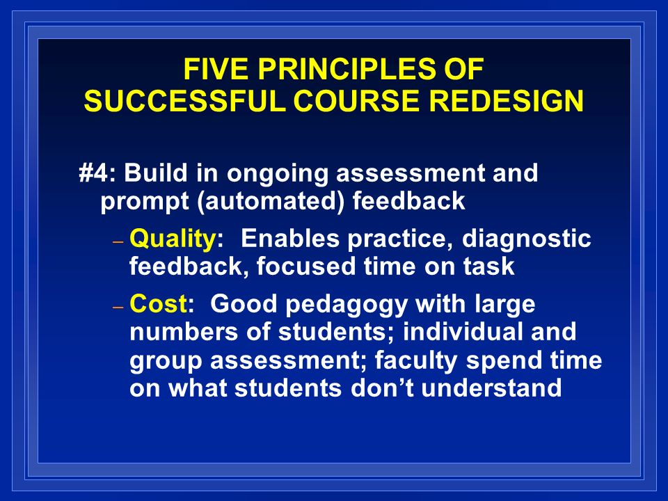 FIVE PRINCIPLES OF SUCCESSFUL COURSE REDESIGN #4: Build in ongoing assessment and prompt (automated) feedback – Quality: Enables practice, diagnostic feedback, focused time on task – Cost: Good pedagogy with large numbers of students; individual and group assessment; faculty spend time on what students dont understand