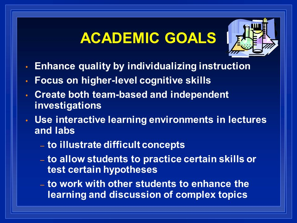 ACADEMIC GOALS Enhance quality by individualizing instruction Focus on higher-level cognitive skills Create both team-based and independent investigations Use interactive learning environments in lectures and labs – to illustrate difficult concepts – to allow students to practice certain skills or test certain hypotheses – to work with other students to enhance the learning and discussion of complex topics