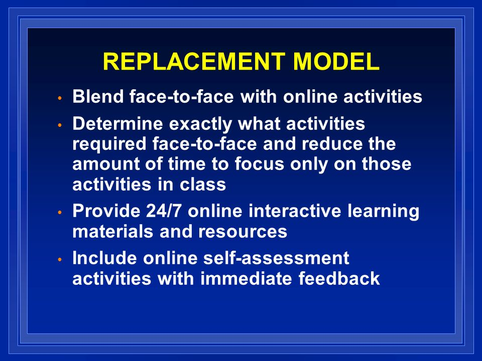 REPLACEMENT MODEL Blend face-to-face with online activities Determine exactly what activities required face-to-face and reduce the amount of time to focus only on those activities in class Provide 24/7 online interactive learning materials and resources Include online self-assessment activities with immediate feedback