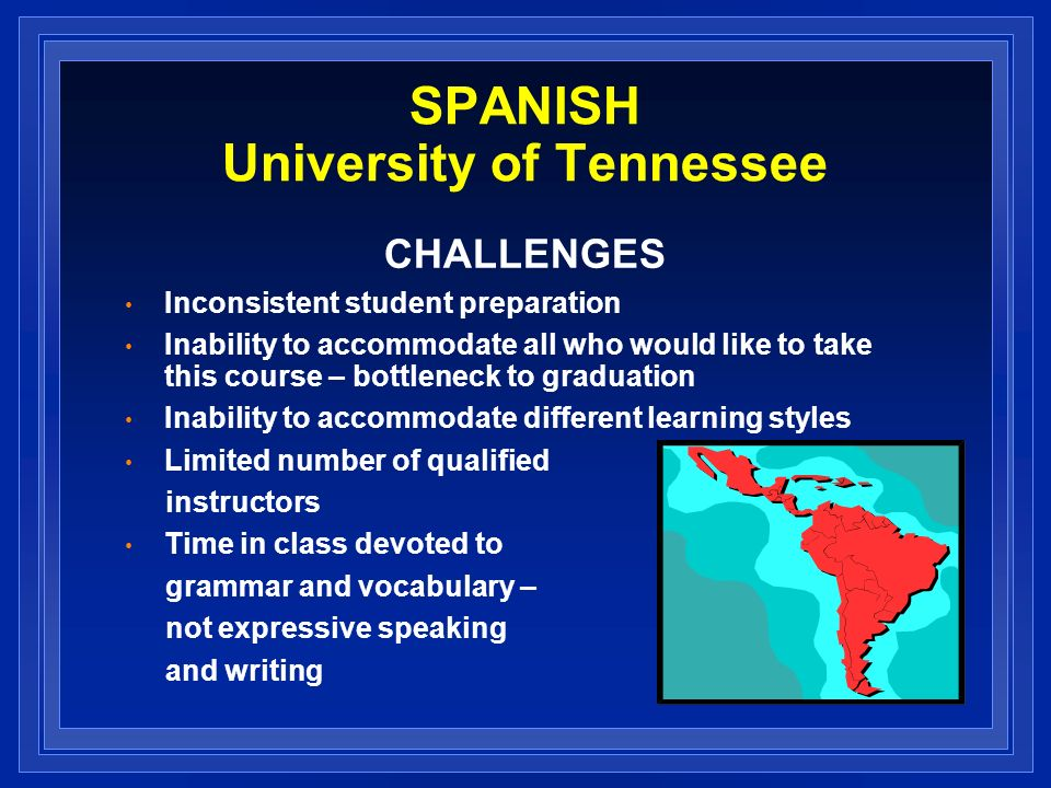 SPANISH University of Tennessee CHALLENGES Inconsistent student preparation Inability to accommodate all who would like to take this course – bottlene