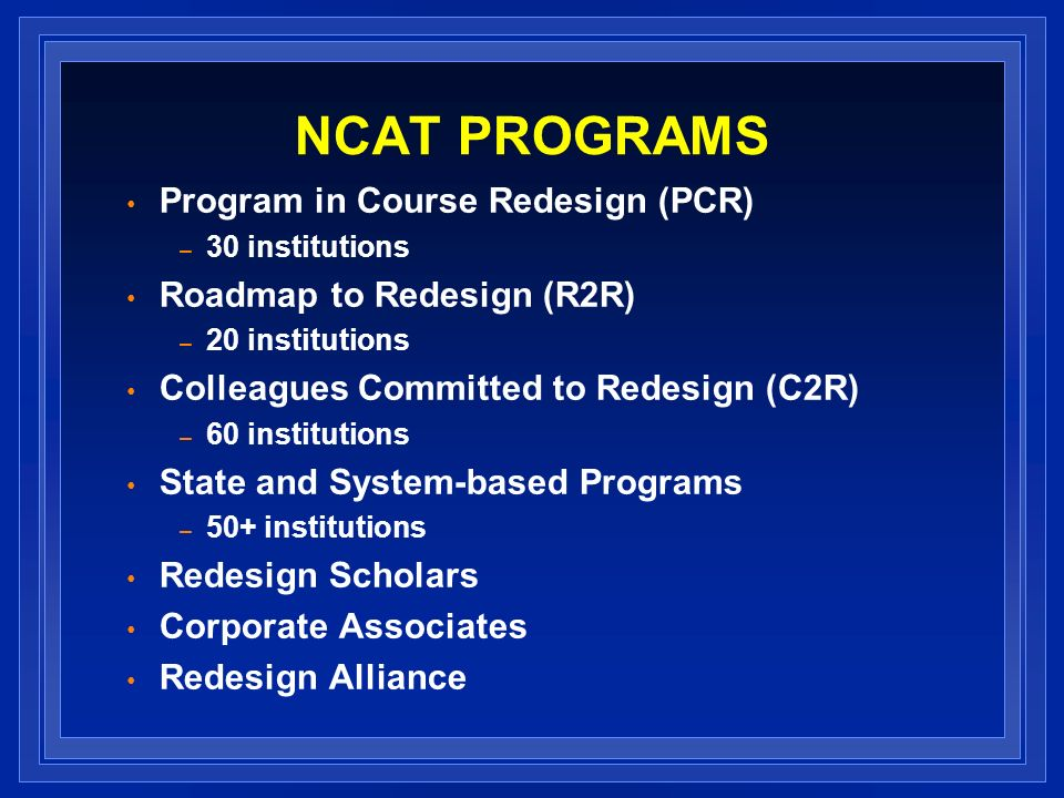NCAT PROGRAMS Program in Course Redesign (PCR) – 30 institutions Roadmap to Redesign (R2R) – 20 institutions Colleagues Committed to Redesign (C2R) –