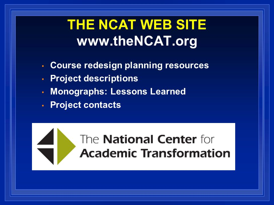 THE NCAT WEB SITE www.theNCAT.org Course redesign planning resources Project descriptions Monographs: Lessons Learned Project contacts