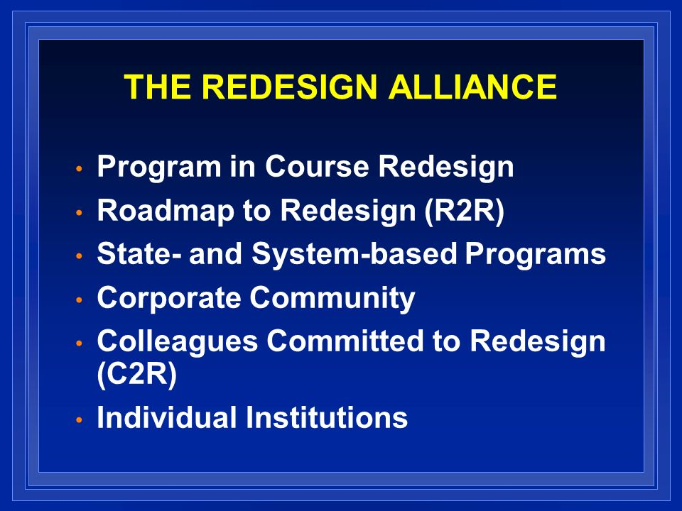 THE REDESIGN ALLIANCE Program in Course Redesign Roadmap to Redesign (R2R) State- and System-based Programs Corporate Community Colleagues Committed to Redesign (C2R) Individual Institutions