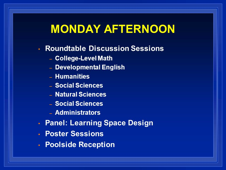 MONDAY AFTERNOON Roundtable Discussion Sessions – College-Level Math – Developmental English – Humanities – Social Sciences – Natural Sciences – Socia