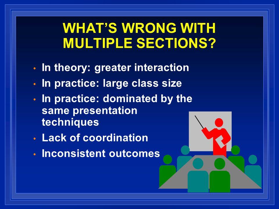 WHATS WRONG WITH MULTIPLE SECTIONS? In theory: greater interaction In practice: large class size In practice: dominated by the same presentation techn