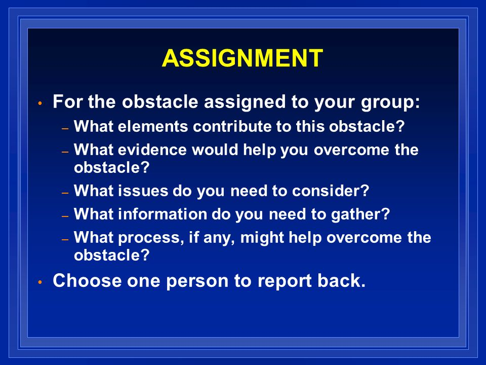 ASSIGNMENT For the obstacle assigned to your group: – What elements contribute to this obstacle? – What evidence would help you overcome the obstacle?