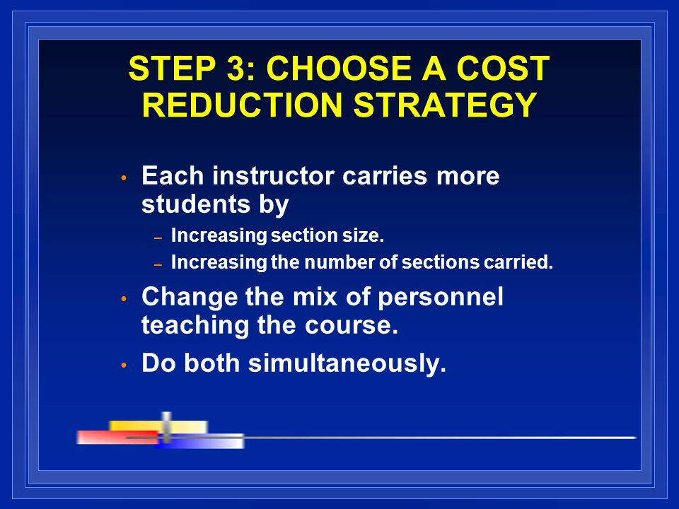 STEP 3: CHOOSE A COST REDUCTION STRATEGY Each instructor carries more students by – Increasing section size.