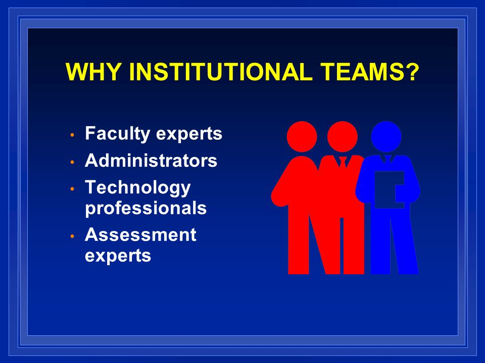WHY INSTITUTIONAL TEAMS? Faculty experts Administrators Technology professionals Assessment experts