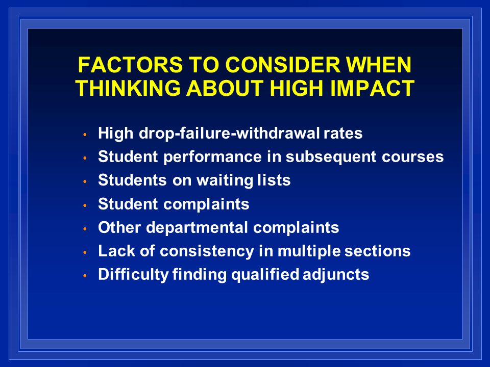 FACTORS TO CONSIDER WHEN THINKING ABOUT HIGH IMPACT High drop-failure-withdrawal rates Student performance in subsequent courses Students on waiting lists Student complaints Other departmental complaints Lack of consistency in multiple sections Difficulty finding qualified adjuncts
