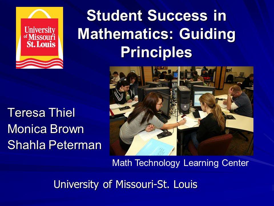 Student Success in Mathematics: Guiding Principles Teresa Thiel Monica Brown Shahla Peterman University of Missouri-St. Louis Math Technology Learning