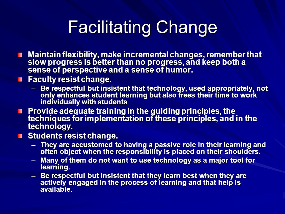 Facilitating Change Maintain flexibility, make incremental changes, remember that slow progress is better than no progress, and keep both a sense of p