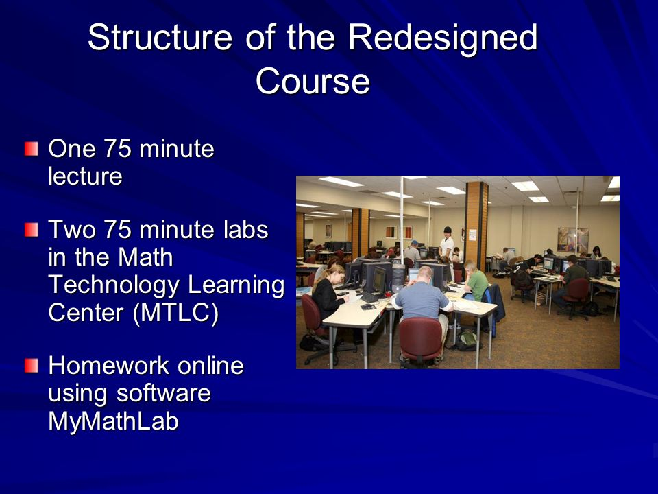 Structure of the Redesigned Course One 75 minute lecture Two 75 minute labs in the Math Technology Learning Center (MTLC) Homework online using softwa