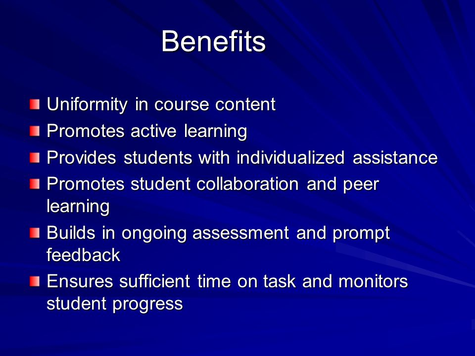 Benefits Uniformity in course content Promotes active learning Provides students with individualized assistance Promotes student collaboration and pee