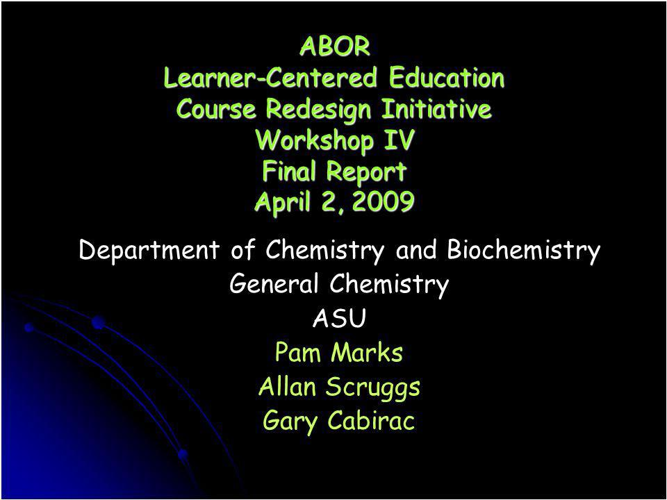 ABOR Learner-Centered Education Course Redesign Initiative Workshop IV Final Report April 2, 2009 Department of Chemistry and Biochemistry General Che