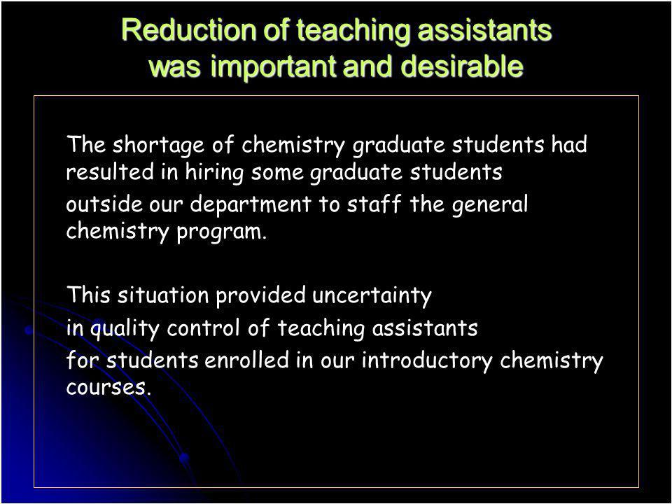 Reduction of teaching assistants was important and desirable The shortage of chemistry graduate students had resulted in hiring some graduate students