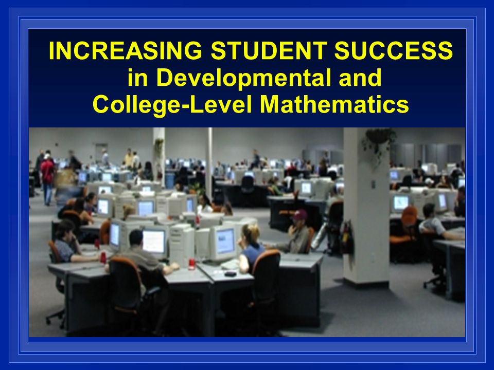 INCREASING STUDENT SUCCESS in Developmental and College-Level Mathematics