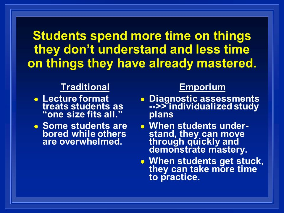 Students spend more time on things they dont understand and less time on things they have already mastered. Traditional Lecture format treats students