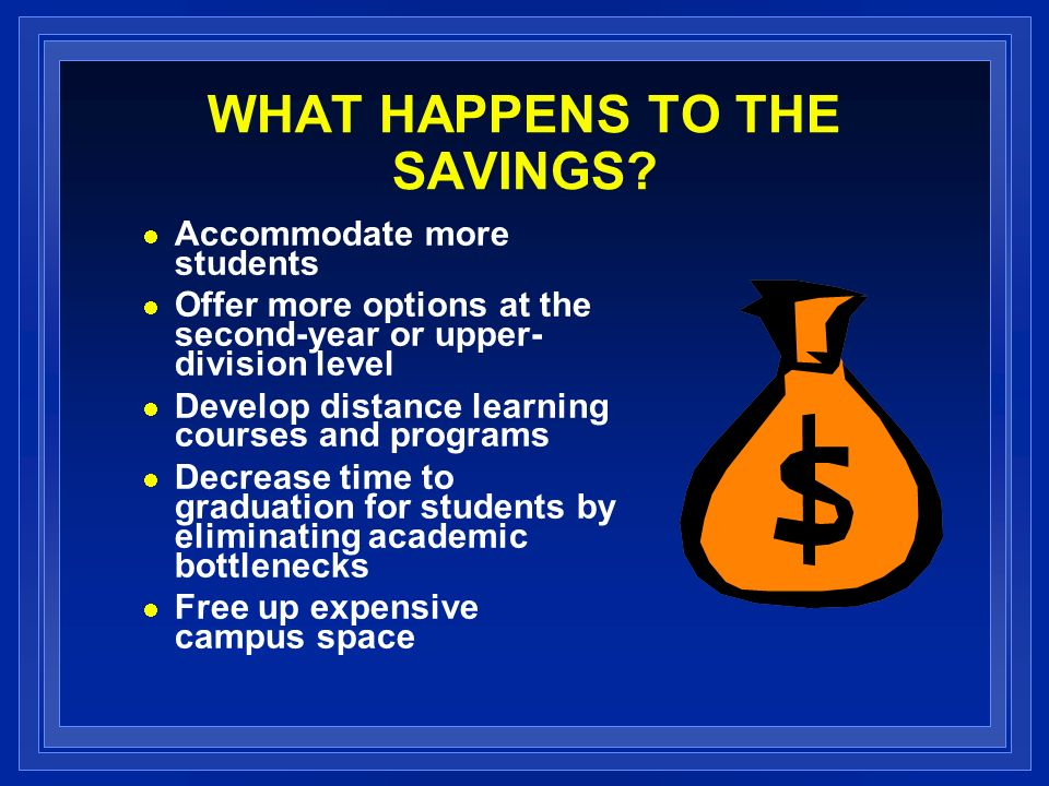 WHAT HAPPENS TO THE SAVINGS? Accommodate more students Offer more options at the second-year or upper- division level Develop distance learning course